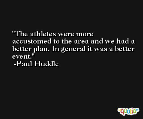 The athletes were more accustomed to the area and we had a better plan. In general it was a better event. -Paul Huddle
