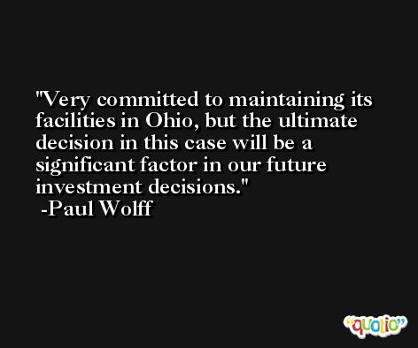 Very committed to maintaining its facilities in Ohio, but the ultimate decision in this case will be a significant factor in our future investment decisions. -Paul Wolff