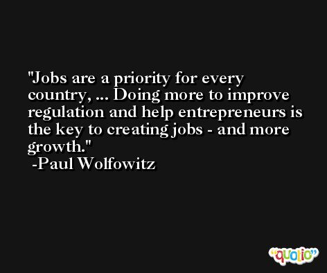 Jobs are a priority for every country, ... Doing more to improve regulation and help entrepreneurs is the key to creating jobs - and more growth. -Paul Wolfowitz