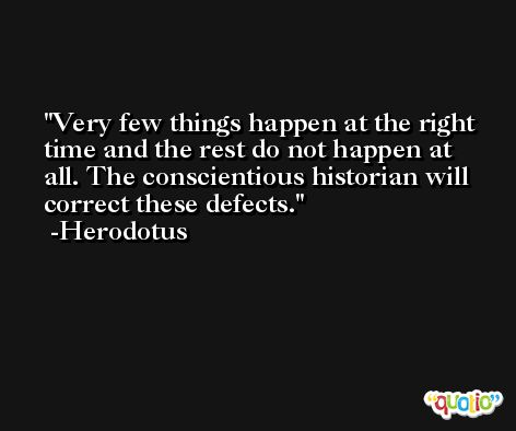 Very few things happen at the right time and the rest do not happen at all. The conscientious historian will correct these defects. -Herodotus