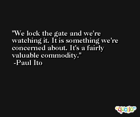 We lock the gate and we're watching it. It is something we're concerned about. It's a fairly valuable commodity. -Paul Ito