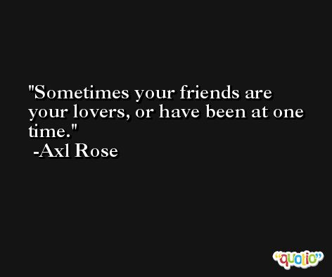 Sometimes your friends are your lovers, or have been at one time. -Axl Rose