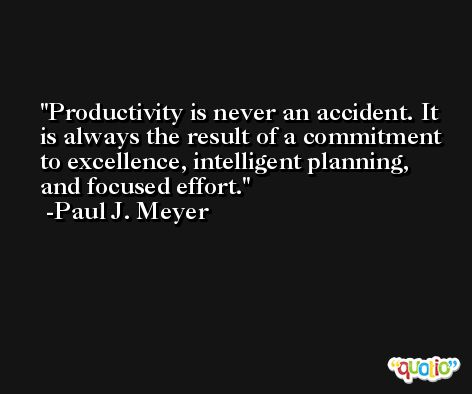 Productivity is never an accident. It is always the result of a commitment to excellence, intelligent planning, and focused effort. -Paul J. Meyer