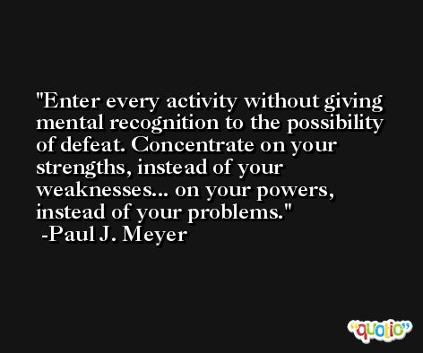 Enter every activity without giving mental recognition to the possibility of defeat. Concentrate on your strengths, instead of your weaknesses... on your powers, instead of your problems. -Paul J. Meyer
