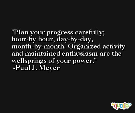 Plan your progress carefully; hour-by hour, day-by-day, month-by-month. Organized activity and maintained enthusiasm are the wellsprings of your power. -Paul J. Meyer