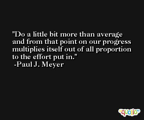 Do a little bit more than average and from that point on our progress multiplies itself out of all proportion to the effort put in. -Paul J. Meyer