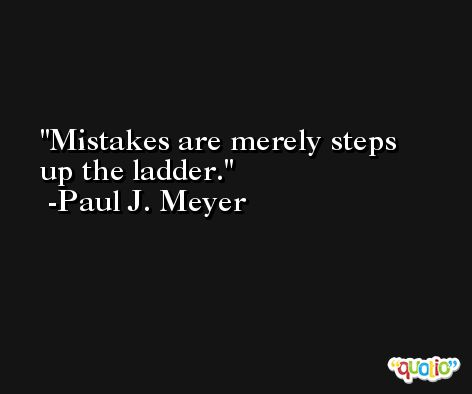 Mistakes are merely steps up the ladder. -Paul J. Meyer