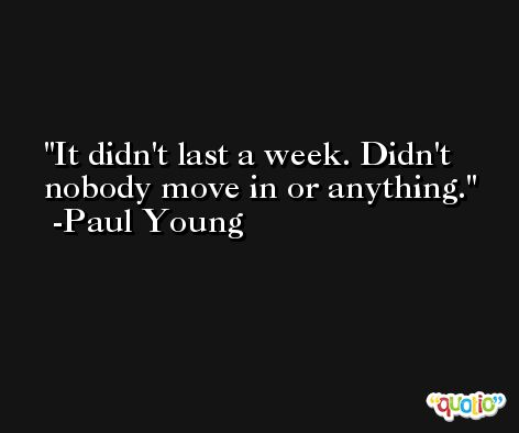It didn't last a week. Didn't nobody move in or anything. -Paul Young