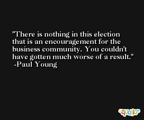There is nothing in this election that is an encouragement for the business community. You couldn't have gotten much worse of a result. -Paul Young
