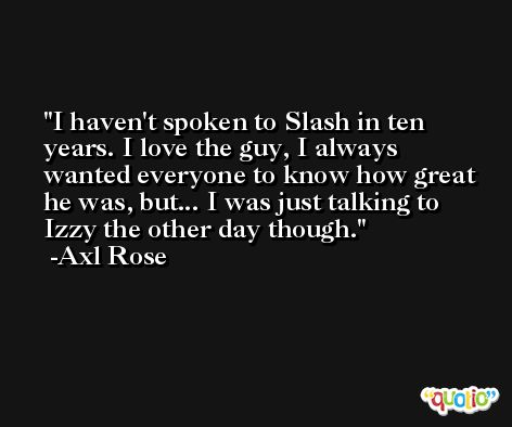I haven't spoken to Slash in ten years. I love the guy, I always wanted everyone to know how great he was, but... I was just talking to Izzy the other day though. -Axl Rose