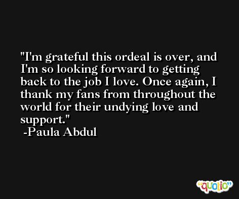 I'm grateful this ordeal is over, and I'm so looking forward to getting back to the job I love. Once again, I thank my fans from throughout the world for their undying love and support. -Paula Abdul