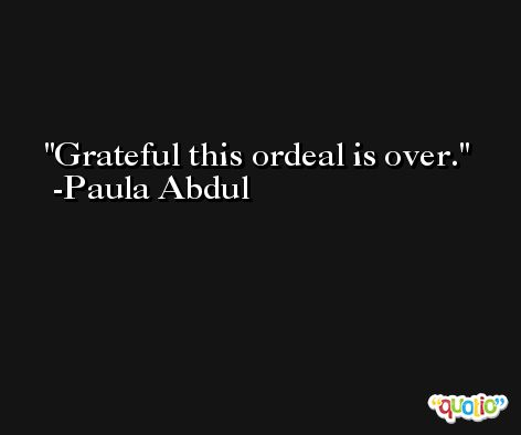 Grateful this ordeal is over. -Paula Abdul