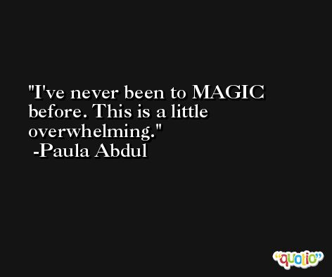 I've never been to MAGIC before. This is a little overwhelming. -Paula Abdul