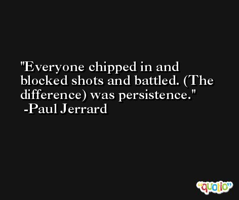 Everyone chipped in and blocked shots and battled. (The difference) was persistence. -Paul Jerrard