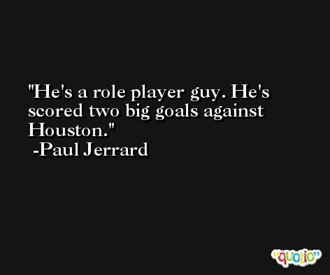 He's a role player guy. He's scored two big goals against Houston. -Paul Jerrard