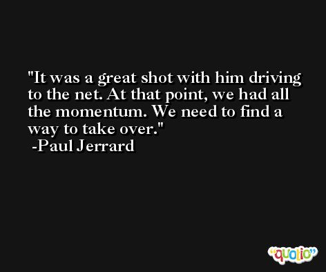 It was a great shot with him driving to the net. At that point, we had all the momentum. We need to find a way to take over. -Paul Jerrard