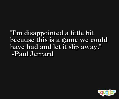 I'm disappointed a little bit because this is a game we could have had and let it slip away. -Paul Jerrard