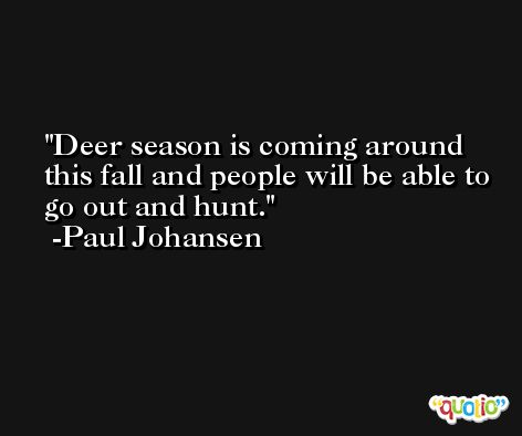 Deer season is coming around this fall and people will be able to go out and hunt. -Paul Johansen
