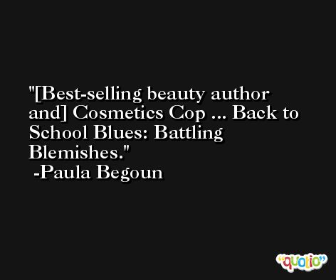 [Best-selling beauty author and] Cosmetics Cop ... Back to School Blues: Battling Blemishes. -Paula Begoun