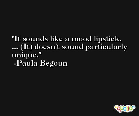It sounds like a mood lipstick, ... (It) doesn't sound particularly unique. -Paula Begoun