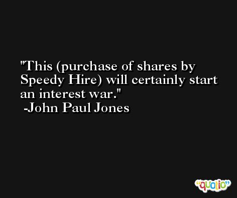 This (purchase of shares by Speedy Hire) will certainly start an interest war. -John Paul Jones