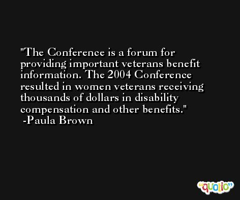 The Conference is a forum for providing important veterans benefit information. The 2004 Conference resulted in women veterans receiving thousands of dollars in disability compensation and other benefits. -Paula Brown