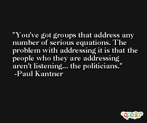You've got groups that address any number of serious equations. The problem with addressing it is that the people who they are addressing aren't listening... the politicians. -Paul Kantner