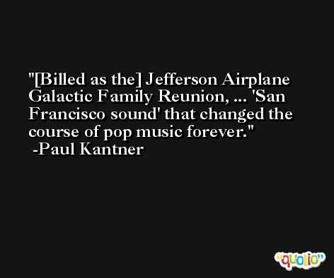 [Billed as the] Jefferson Airplane Galactic Family Reunion, ... 'San Francisco sound' that changed the course of pop music forever. -Paul Kantner