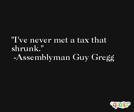 I've never met a tax that shrunk. -Assemblyman Guy Gregg
