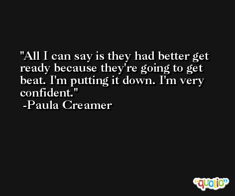 All I can say is they had better get ready because they're going to get beat. I'm putting it down. I'm very confident. -Paula Creamer