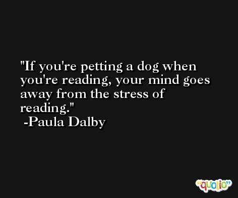If you're petting a dog when you're reading, your mind goes away from the stress of reading. -Paula Dalby
