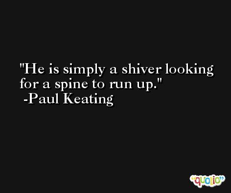 He is simply a shiver looking for a spine to run up. -Paul Keating