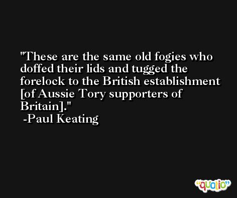 These are the same old fogies who doffed their lids and tugged the forelock to the British establishment [of Aussie Tory supporters of Britain]. -Paul Keating