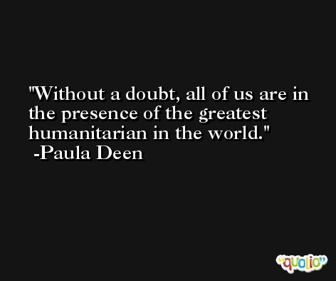 Without a doubt, all of us are in the presence of the greatest humanitarian in the world. -Paula Deen
