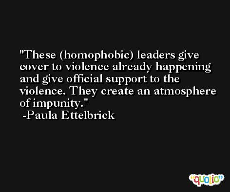 These (homophobic) leaders give cover to violence already happening and give official support to the violence. They create an atmosphere of impunity. -Paula Ettelbrick