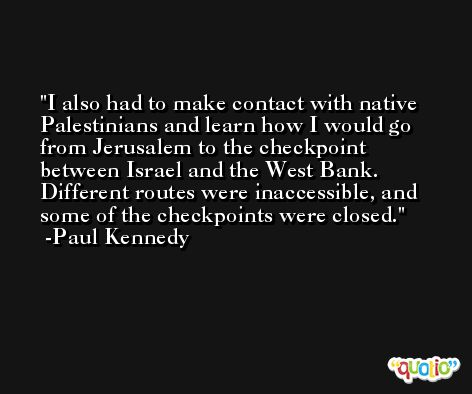 I also had to make contact with native Palestinians and learn how I would go from Jerusalem to the checkpoint between Israel and the West Bank. Different routes were inaccessible, and some of the checkpoints were closed. -Paul Kennedy