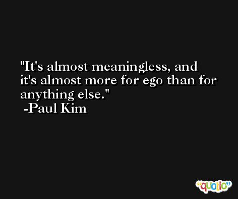It's almost meaningless, and it's almost more for ego than for anything else. -Paul Kim