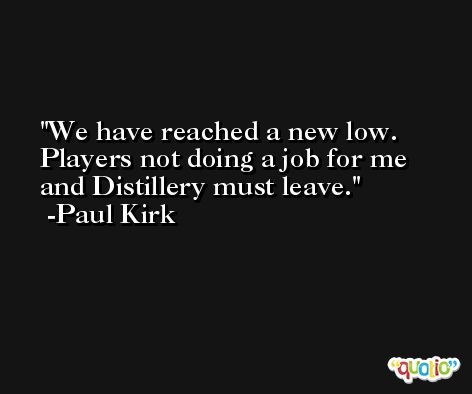 We have reached a new low. Players not doing a job for me and Distillery must leave. -Paul Kirk