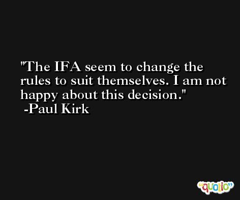 The IFA seem to change the rules to suit themselves. I am not happy about this decision. -Paul Kirk