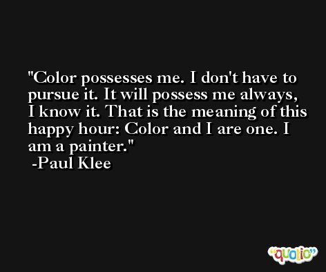 Color possesses me. I don't have to pursue it. It will possess me always, I know it. That is the meaning of this happy hour: Color and I are one. I am a painter. -Paul Klee