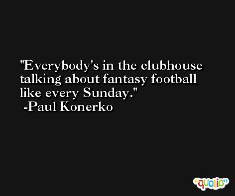 Everybody's in the clubhouse talking about fantasy football like every Sunday. -Paul Konerko