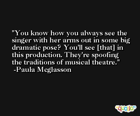 You know how you always see the singer with her arms out in some big dramatic pose? You'll see [that] in this production. They're spoofing the traditions of musical theatre. -Paula Mcglasson