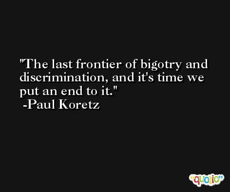The last frontier of bigotry and discrimination, and it's time we put an end to it. -Paul Koretz