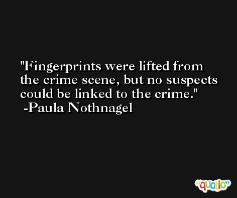 Fingerprints were lifted from the crime scene, but no suspects could be linked to the crime. -Paula Nothnagel