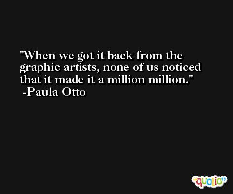When we got it back from the graphic artists, none of us noticed that it made it a million million. -Paula Otto