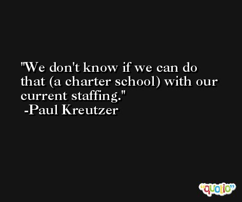 We don't know if we can do that (a charter school) with our current staffing. -Paul Kreutzer