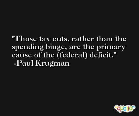 Those tax cuts, rather than the spending binge, are the primary cause of the (federal) deficit. -Paul Krugman