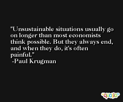 Unsustainable situations usually go on longer than most economists think possible. But they always end, and when they do, it's often painful. -Paul Krugman