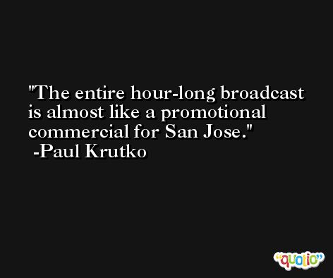 The entire hour-long broadcast is almost like a promotional commercial for San Jose. -Paul Krutko