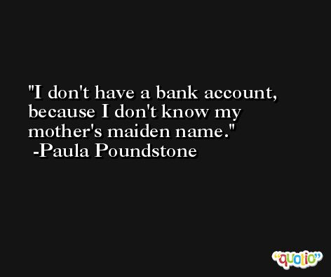 I don't have a bank account, because I don't know my mother's maiden name. -Paula Poundstone